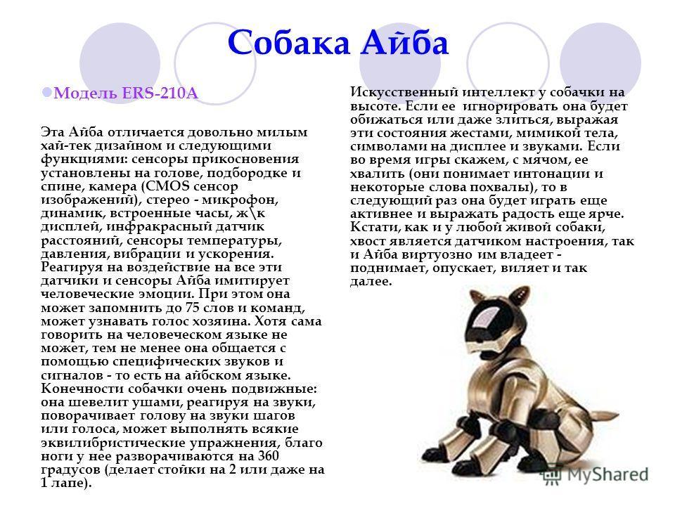 Собака Айба Модель ERS-210A Эта Айба отличается довольно милым хай-тек дизайном и следующими функциями: сенсоры прикосновения установлены на голове, подбородке и спине, камера (CMOS сенсор изображений), стерео - микрофон, динамик, встроенные часы, ж\
