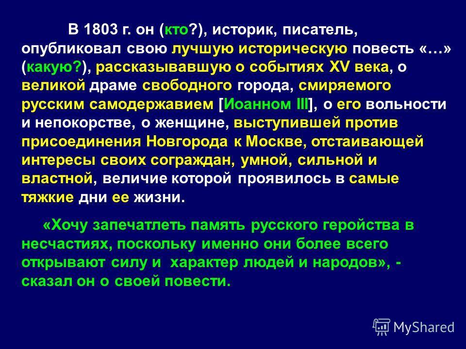 В 1803 г. он (кто?), историк, писатель, опубликовал свою лучшую историческую повесть «…» (какую?), рассказывавшую о событиях XV века, о великой драме свободного города, смиряемого русским самодержавием [Иоанном III], о его вольности и непокорстве, о