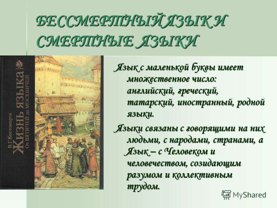 БЕССМЕРТНЫЙ ЯЗЫК И СМЕРТНЫЕ ЯЗЫКИ Язык с маленькой буквы имеет множественное число: английский, греческий, татарский, иностранный, родной языки. Языки связаны с говорящими на них людьми, с народами, странами, а Язык – с Человеком и человечеством, соз
