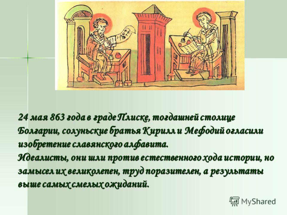 24 мая 863 года в граде Плиске, тогдашней столице Болгарии, солуньские братья Кирилл и Мефодий огласили изобретение славянского алфавита. Идеалисты, они шли против естественного хода истории, но замысел их великолепен, труд поразителен, а результаты