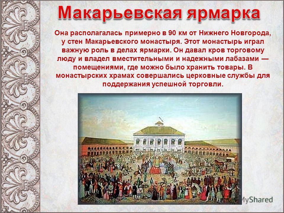 Она располагалась примерно в 90 км от Нижнего Новгорода, у стен Макарьевского монастыря. Этот монастырь играл важную роль в делах ярмарки. Он давал кров торговому люду и владел вместительными и надежными лабазами помещениями, где можно было хранить т