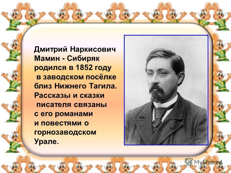 Дмитрий Наркисович Мамин - Сибиряк родился в 1852 году в заводском посёлке близ Нижнего Тагила. Рассказы и сказки писателя связаны с его романами и повестями о горнозаводском Урале.
