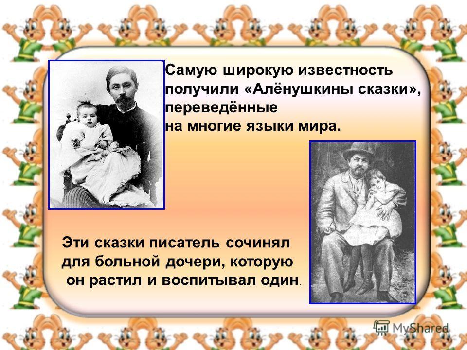 Самую широкую известность получили «Алёнушкины сказки», переведённые на многие языки мира. Эти сказки писатель сочинял для больной дочери, которую он растил и воспитывал один.