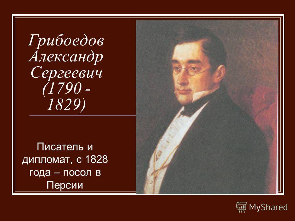 Грибоедов Александр Сергеевич (1790 - 1829) Писатель и дипломат, с 1828 года – посол в Персии