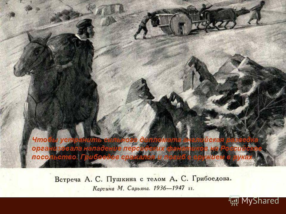 Чтобы устранить сильного дипломата английская разведка организовала нападение персидских фанатиков на Российское посольство. Грибоедов сражался и погиб с оружием в руках.