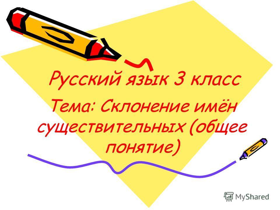 Русский язык 3 класс Тема: Склонение имён существительных (общее понятие)