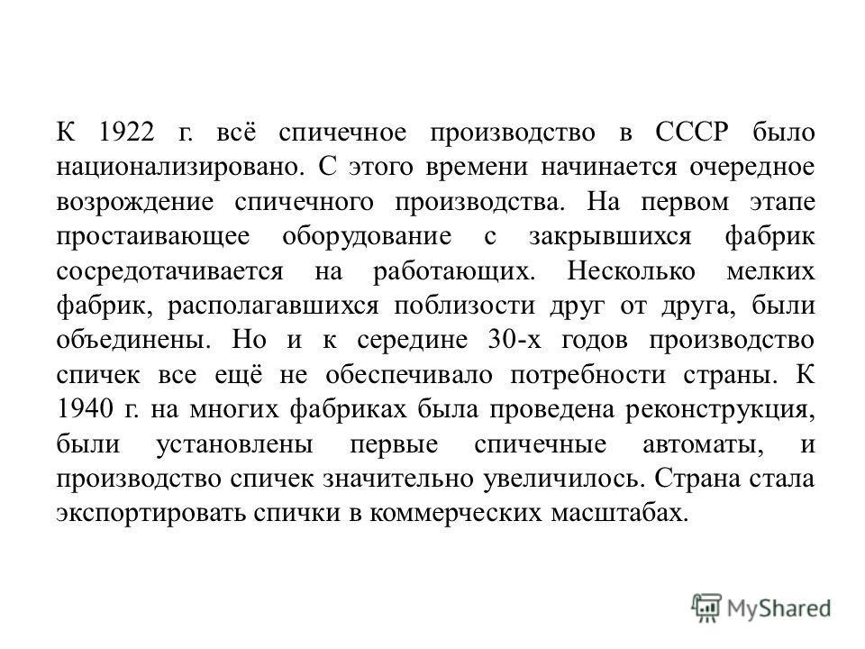 К 1922 г. всё спичечное производство в СССР было национализировано. С этого времени начинается очередное возрождение спичечного производства. На первом этапе простаивающее оборудование с закрывшихся фабрик сосредотачивается на работающих. Несколько м