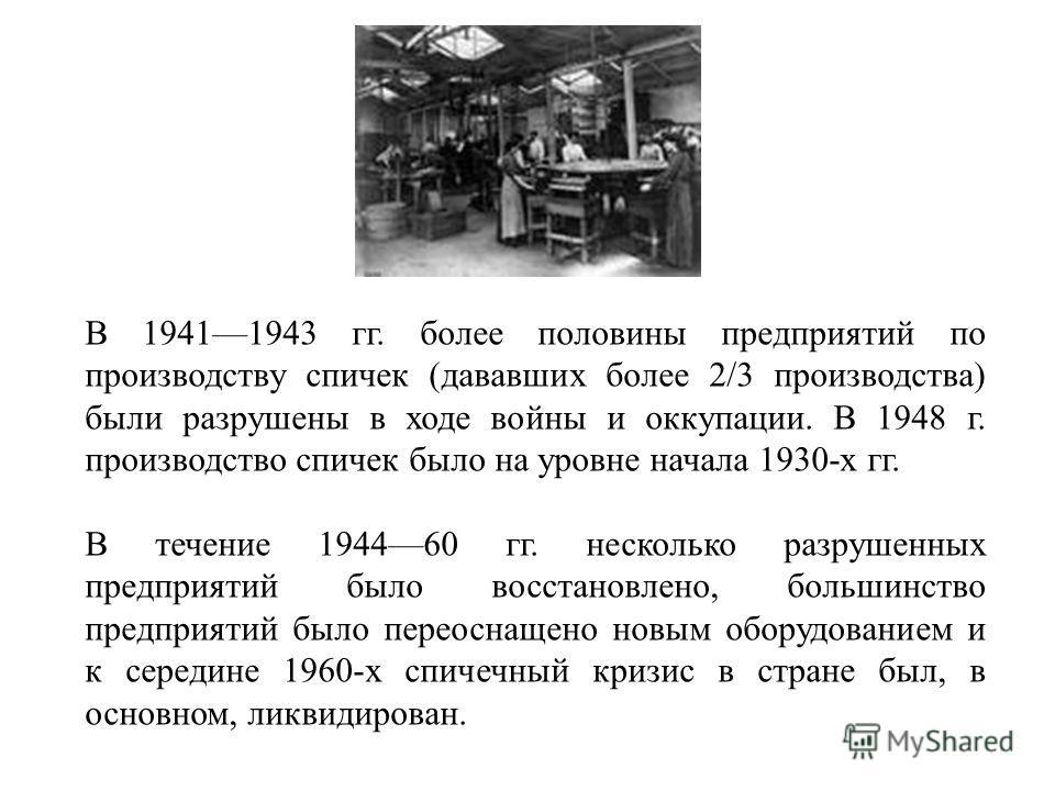 В 19411943 гг. более половины предприятий по производству спичек (дававших более 2/3 производства) были разрушены в ходе войны и оккупации. В 1948 г. производство спичек было на уровне начала 1930-х гг. В течение 194460 гг. несколько разрушенных пред