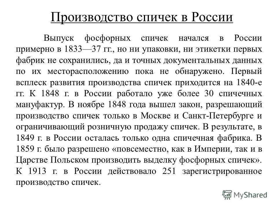 Производство спичек в России Выпуск фосфорных спичек начался в России примерно в 183337 гг., но ни упаковки, ни этикетки первых фабрик не сохранились, да и точных документальных данных по их месторасположению пока не обнаружено. Первый всплеск развит