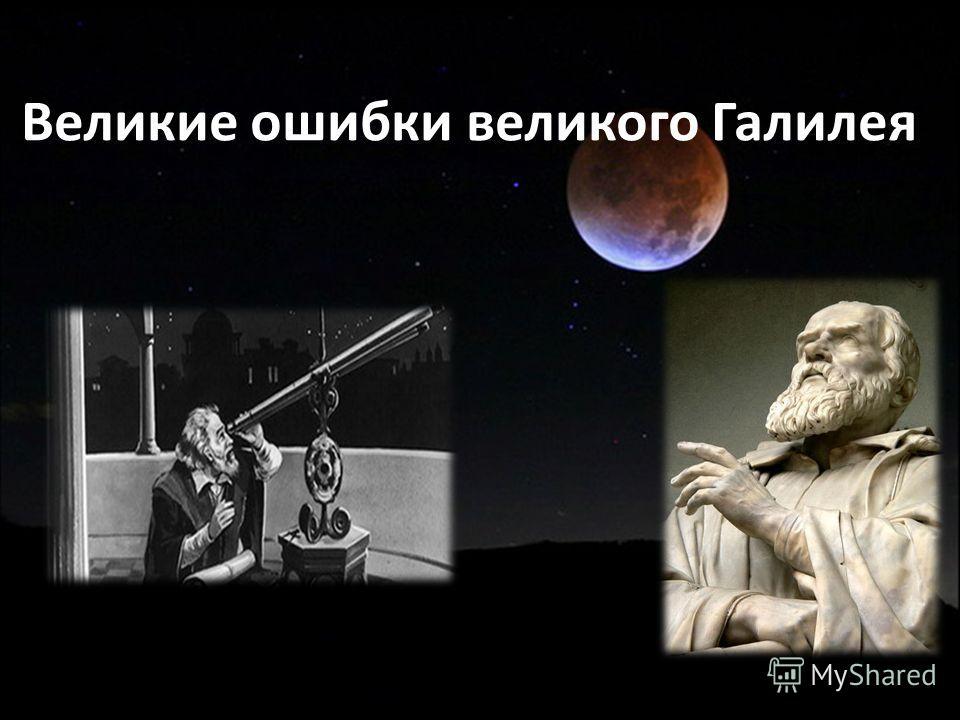Великие ошибки великого Галилея