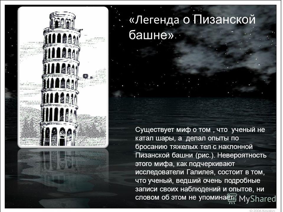 Существует миф о том, что ученый не катал шары, а делал опыты по бросанию тяжелых тел с наклонной Пизанской башни (рис.). Невероятность этого мифа, как подчеркивают исследователи Галилея, состоит в том, что ученый, ведший очень подробные записи своих