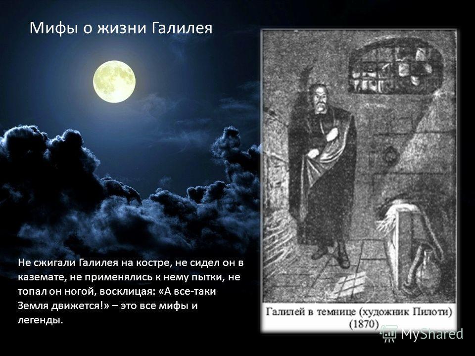 Не сжигали Галилея на костре, не сидел он в каземате, не применялись к нему пытки, не топал он ногой, восклицая: «А все-таки Земля движется!» – это все мифы и легенды. Мифы о жизни Галилея