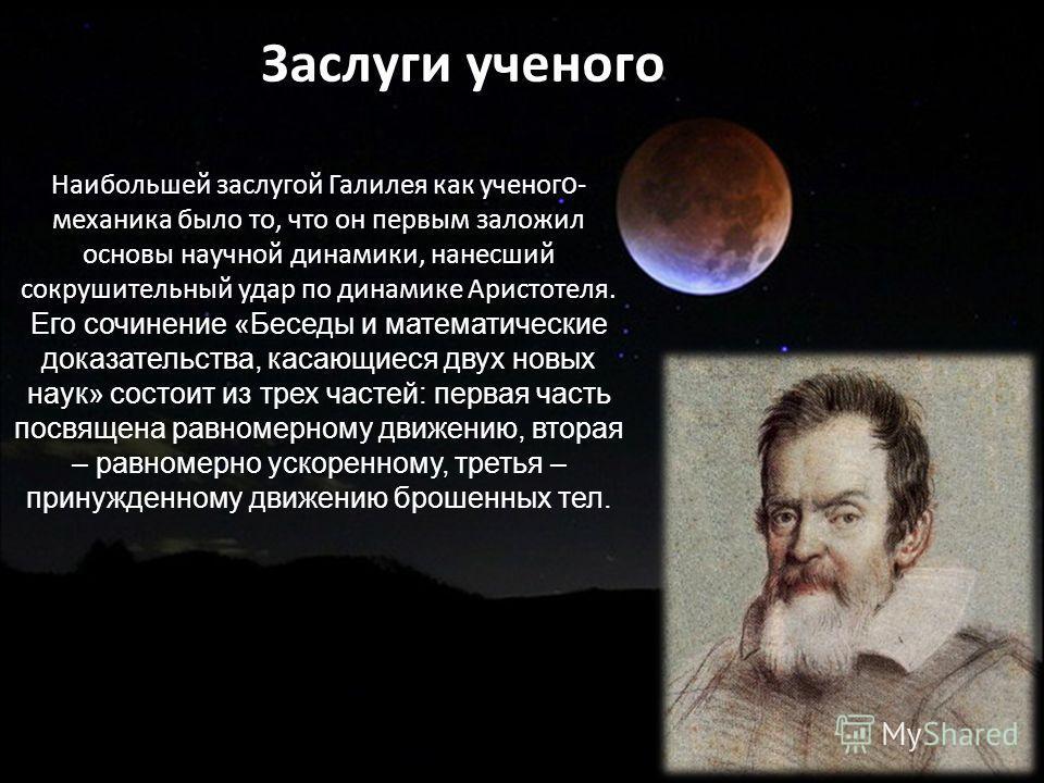 Наибольшей заслугой Галилея как ученог о - механика было то, что он первым заложил основы научной динамики, нанесший сокрушительный удар по динамике Аристотеля. Его сочинение «Беседы и математические доказательства, касающиеся двух новых наук» состои