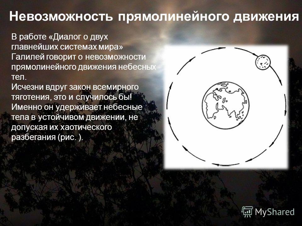 В работе «Диалог о двух главнейших системах мира» Галилей говорит о невозможности прямолинейного движения небесных тел. Исчезни вдруг закон всемирного тяготения, это и случилось бы! Именно он удерживает небесные тела в устойчивом движении, не допуска