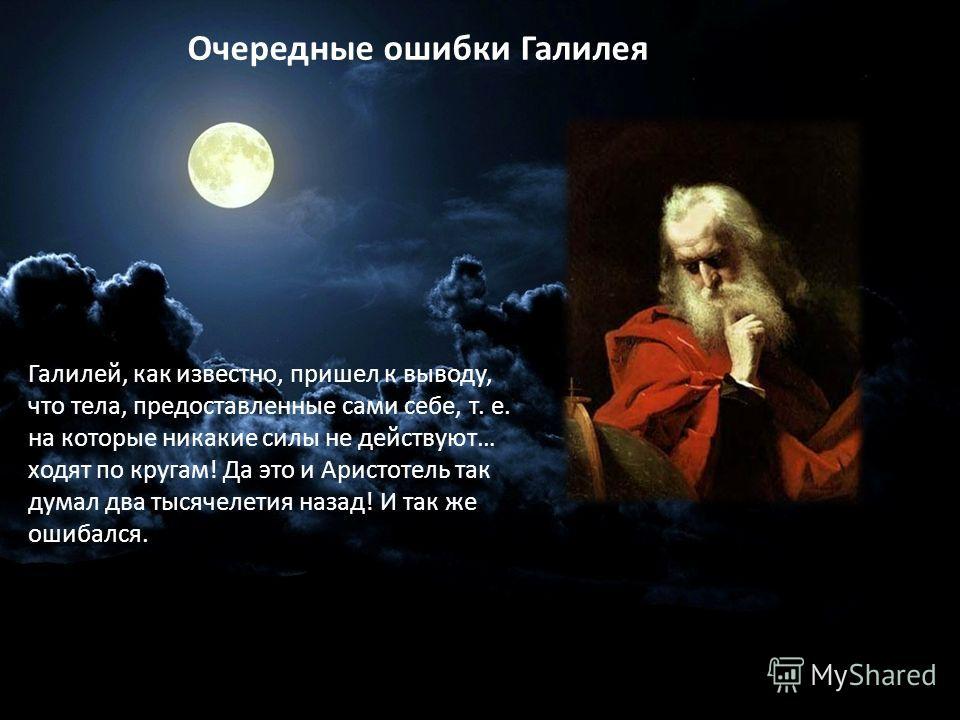 Галилей, как известно, пришел к выводу, что тела, предоставленные сами себе, т. е. на которые никакие силы не действуют… ходят по кругам! Да это и Аристотель так думал два тысячелетия назад! И так же ошибался. Очередные ошибки Галилея