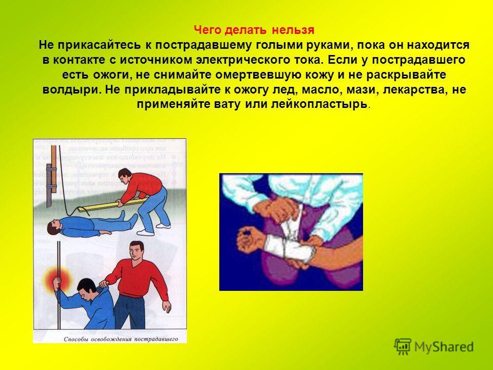 Чего делать нельзя Не прикасайтесь к пострадавшему голыми руками, пока он находится в контакте с источником электрического тока. Если у пострадавшего есть ожоги, не снимайте омертвевшую кожу и не раскрывайте волдыри. Не прикладывайте к ожогу лед, мас