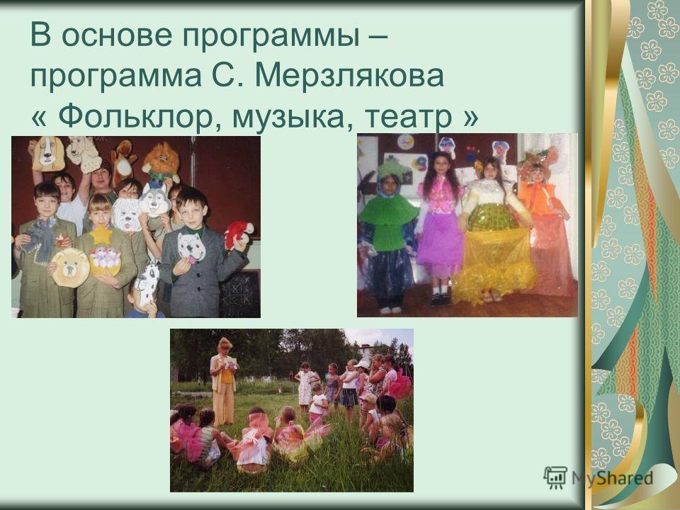 В основе программы – программа С. Мерзлякова « Фольклор, музыка, театр »