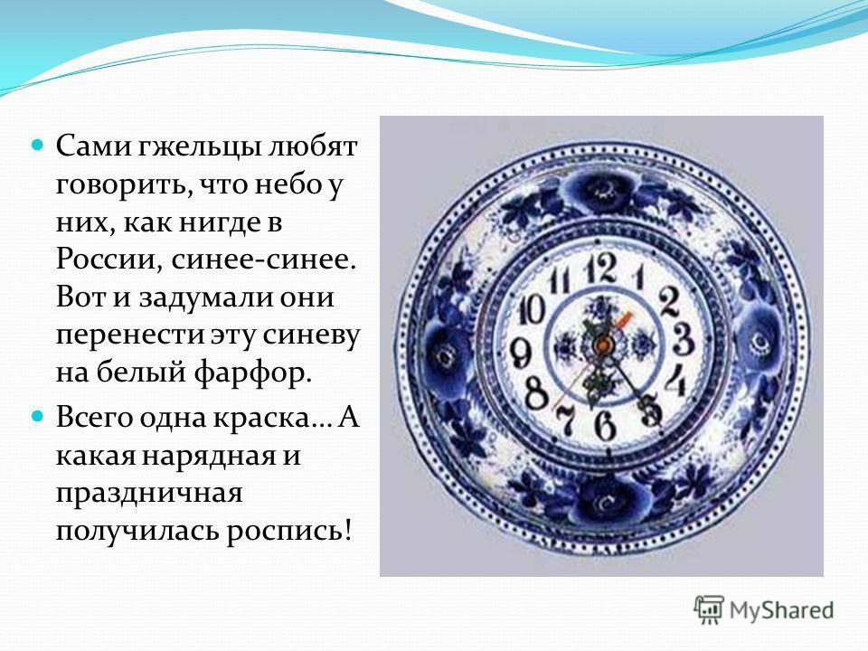 Сами гжельцы любят говорить, что небо у них, как нигде в России, синее-синее. Вот и задумали они перенести эту синеву на белый фарфор. Всего одна краска… А какая нарядная и праздничная получилась роспись!
