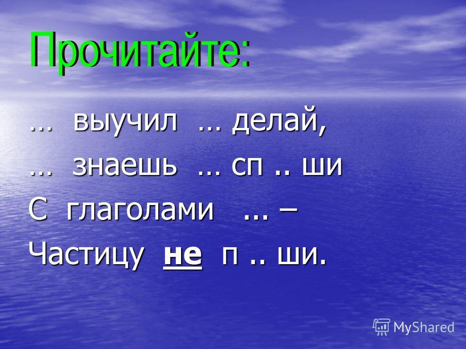… выучил … делай, … знаешь … сп.. ши С глаголами... – Частицу не п.. ши.