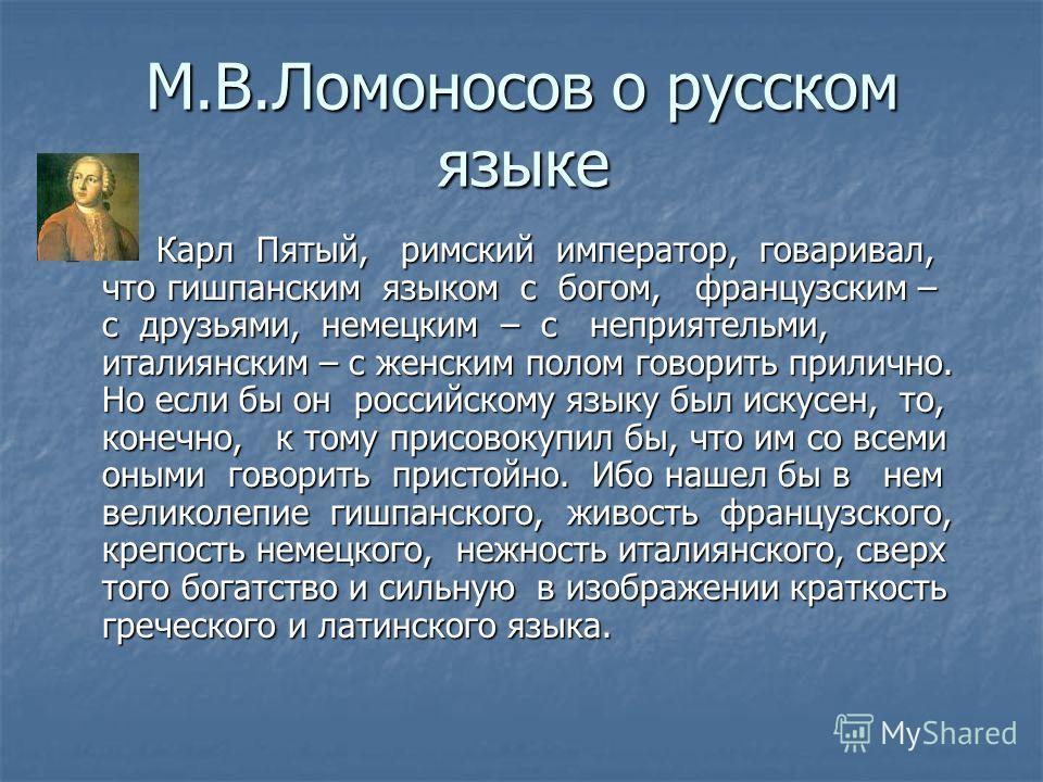 М.В.Ломоносов о русском языке Карл Пятый, римский император, говаривал, что гишпанским языком с богом, французским – с друзьями, немецким – с неприятельми, италиянским – с женским полом говорить прилично. Но если бы он российскому языку был искусен,