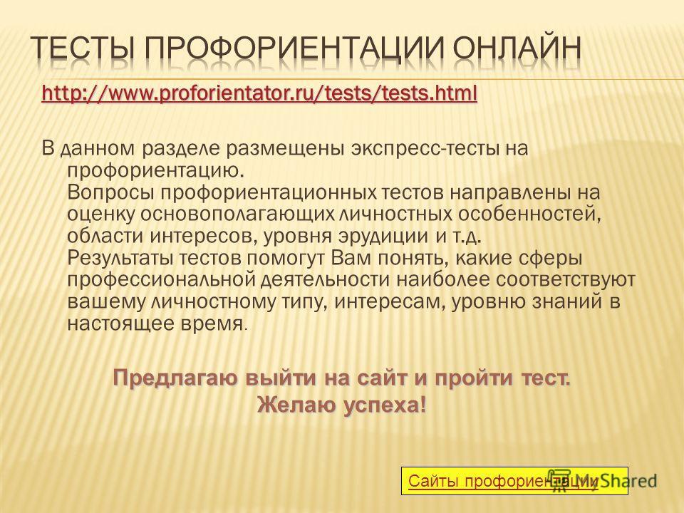http://www.proforientator.ru/tests/tests.html В данном разделе размещены экспресс-тесты на профориентацию. Вопросы профориентационных тестов направлены на оценку основополагающих личностных особенностей, области интересов, уровня эрудиции и т.д. Резу