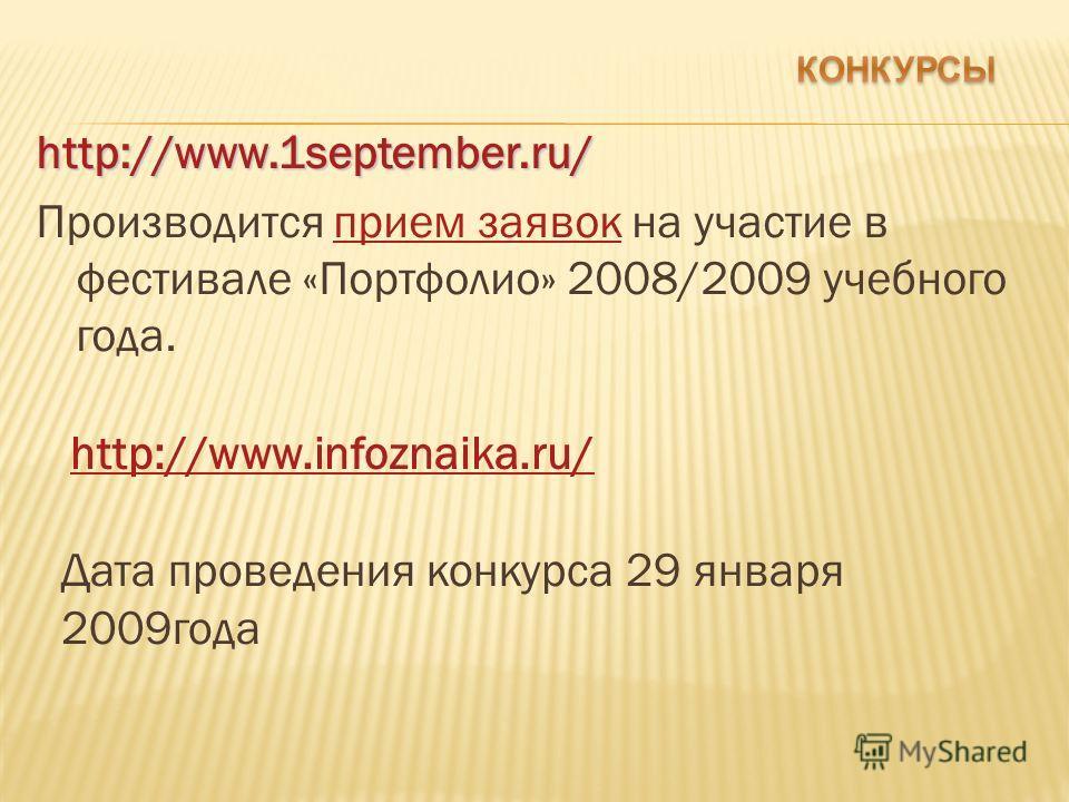 http://www.1september.ru/ Производится прием заявок на участие в фестивалe «Портфолио» 2008/2009 учебного года.прием заявок http://www.infoznaika.ru/ Дата проведения конкурса 29 января 2009года