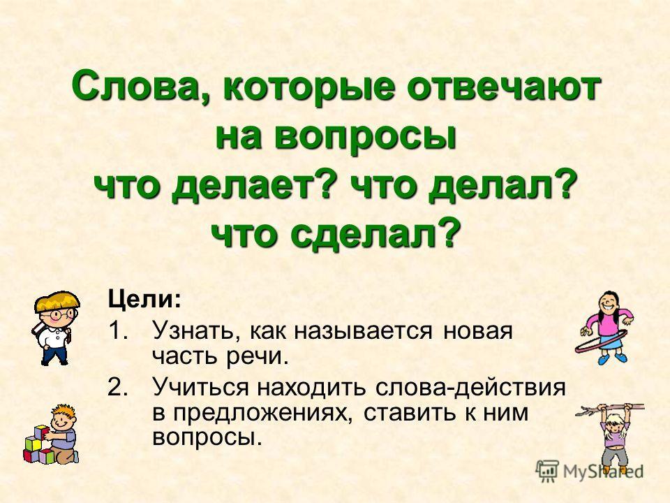 Слова, которые отвечают на вопросы что делает? что делал? что сделал? Цели: 1.Узнать, как называется новая часть речи. 2.Учиться находить слова-действия в предложениях, ставить к ним вопросы.