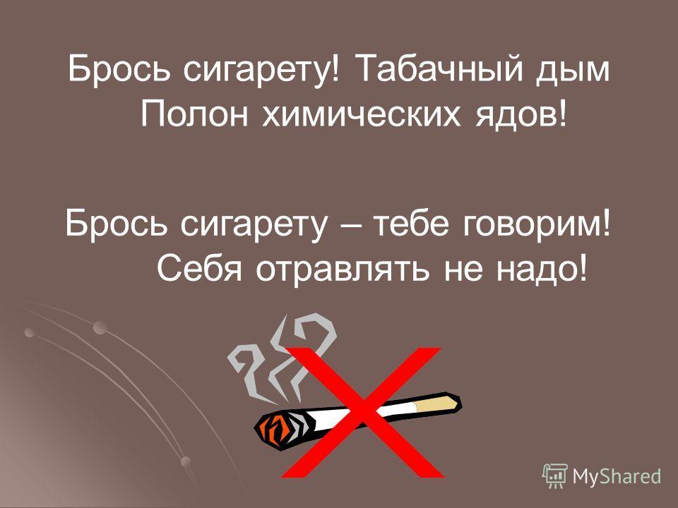 Брось сигарету! Табачный дым Полон химических ядов! Брось сигарету – тебе говорим! Себя отравлять не надо!