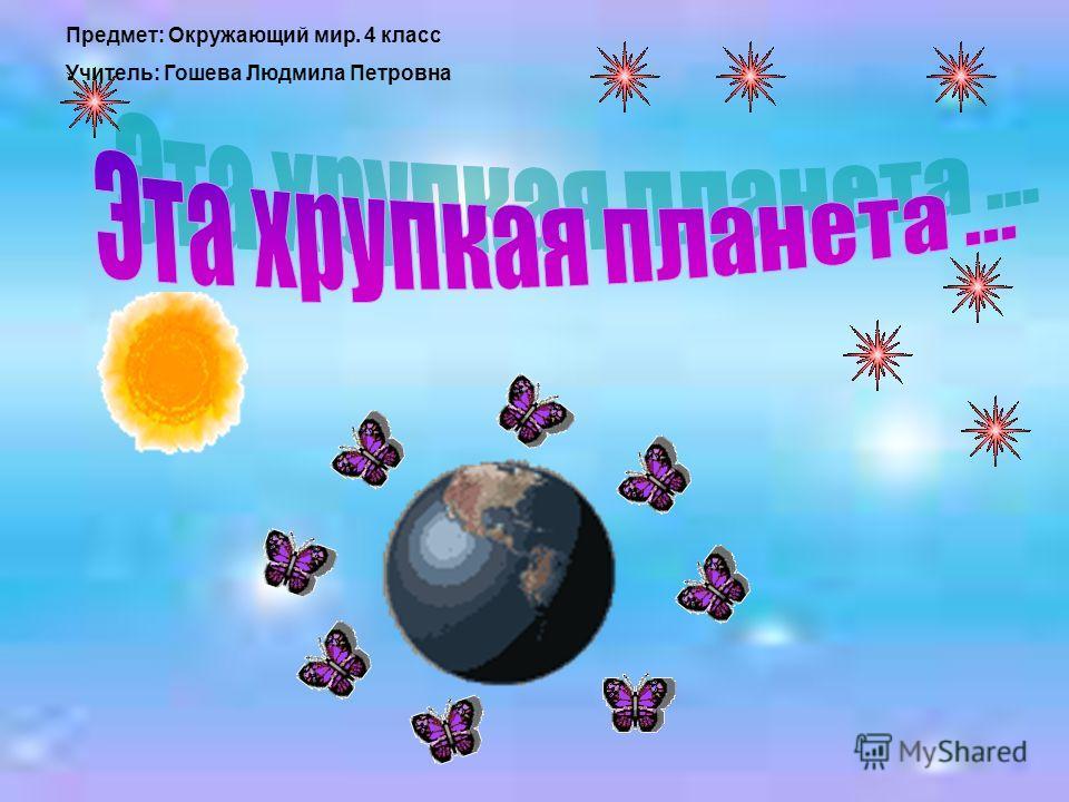 Предмет: Окружающий мир. 4 класс Учитель: Гошева Людмила Петровна