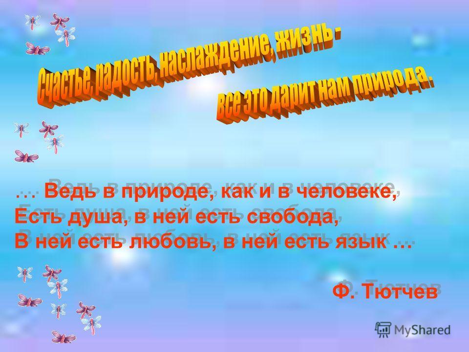 … Ведь в природе, как и в человеке, Есть душа, в ней есть свобода, В ней есть любовь, в ней есть язык … Ф. Тютчев … Ведь в природе, как и в человеке, Есть душа, в ней есть свобода, В ней есть любовь, в ней есть язык … Ф. Тютчев