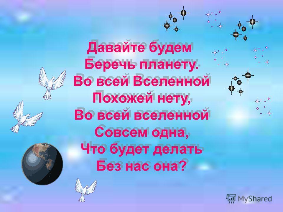 Давайте будем Беречь планету. Во всей Вселенной Похожей нету, Во всей вселенной Совсем одна, Что будет делать Без нас она? Давайте будем Беречь планету. Во всей Вселенной Похожей нету, Во всей вселенной Совсем одна, Что будет делать Без нас она?