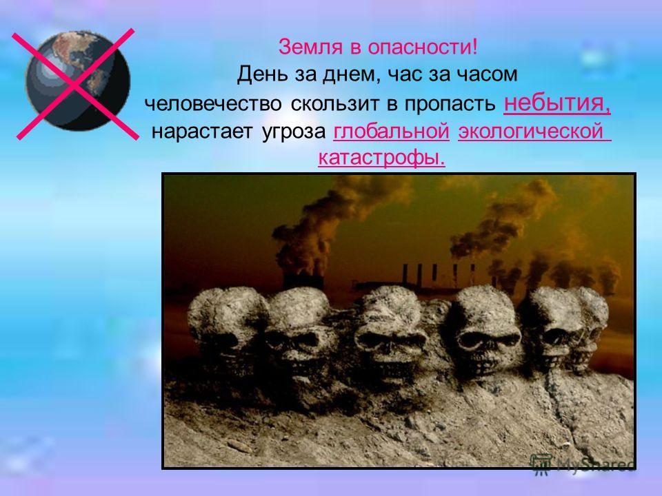 Земля в опасности! День за днем, час за часом человечество скользит в пропасть небытия, нарастает угроза глобальной экологической катастрофы.