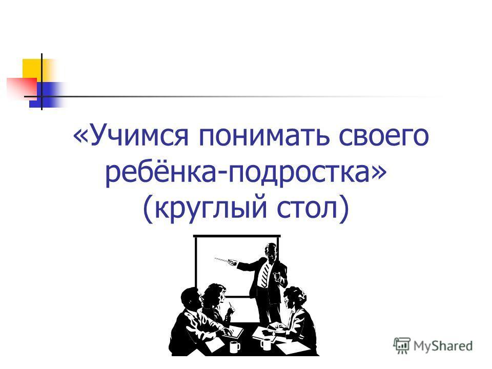 «Учимся понимать своего ребёнка-подростка» (круглый стол)