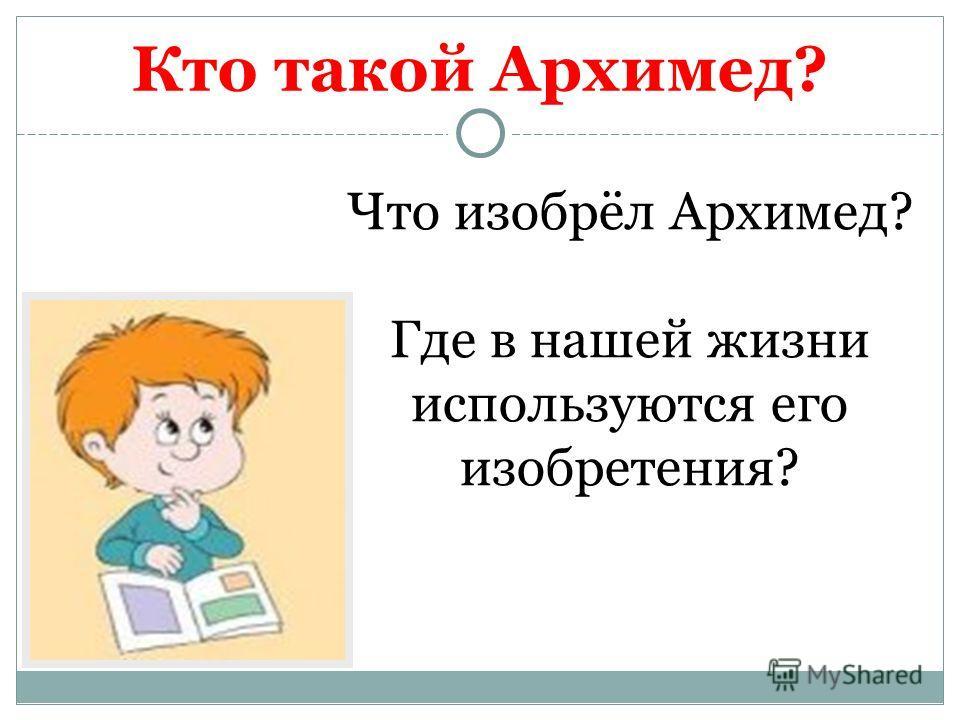 Кто такой Архимед? Что изобрёл Архимед? Где в нашей жизни используются его изобретения?