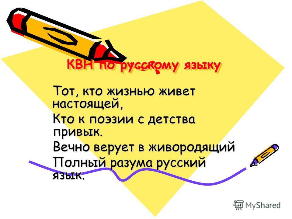 КВН по русскому языку Тот, кто жизнью живет настоящей, Кто к поэзии с детства привык. Вечно верует в живородящий Полный разума русский язык.