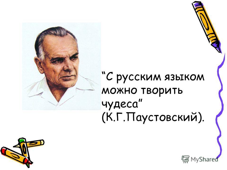 С русским языком можно творить чудеса (К.Г.Паустовский).