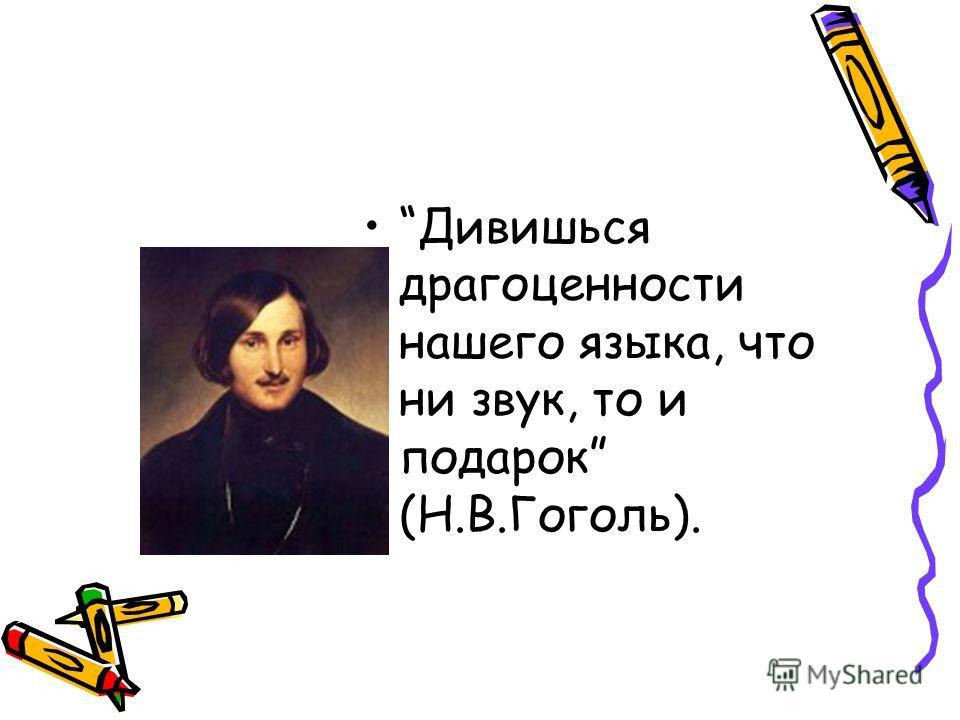 Дивишься драгоценности нашего языка, что ни звук, то и подарок (Н.В.Гоголь).