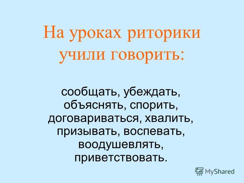 На уроках риторики учили говорить: сообщать, убеждать, объяснять, спорить, договариваться, хвалить, призывать, воспевать, воодушевлять, приветствовать.
