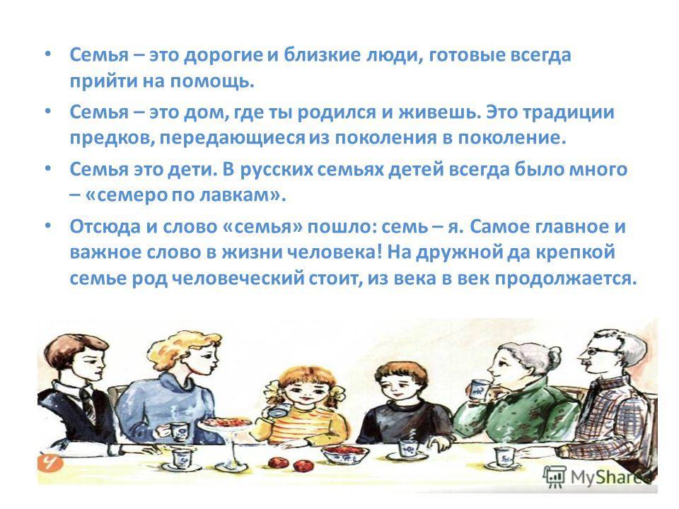 Семья – это дорогие и близкие люди, готовые всегда прийти на помощь. Семья – это дом, где ты родился и живешь. Это традиции предков, передающиеся из поколения в поколение. Семья это дети. В русских семьях детей всегда было много – «семеро по лавкам».