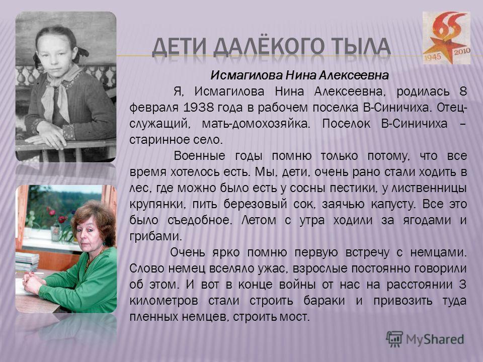 Исмагилова Нина Алексеевна Я, Исмагилова Нина Алексеевна, родилась 8 февраля 1938 года в рабочем поселка В-Синичиха. Отец- служащий, мать-домохозяйка. Поселок В-Синичиха – старинное село. Военные годы помню только потому, что все время хотелось есть.