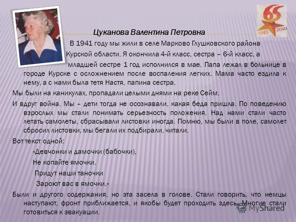 Цуканова Валентина Петровна В 1941 году мы жили в селе Марково Глушковского района Курской области. Я окончила 4-й класс, сестра – 6-й класс, а младшей сестре 1 год исполнился в мае. Папа лежал в больнице в городе Курске с осложнением после воспалени