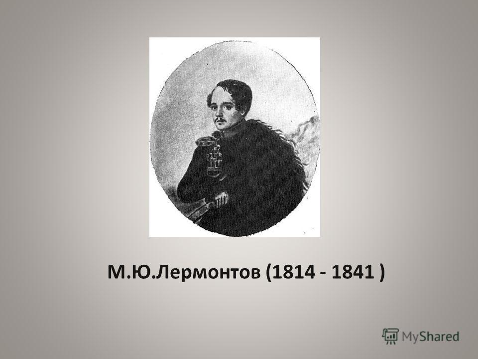 М.Ю.Лермонтов (1814 - 1841 )
