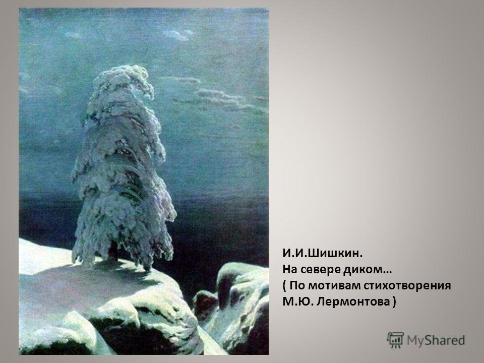 И.И.Шишкин. На севере диком… ( По мотивам стихотворения М.Ю. Лермонтова )