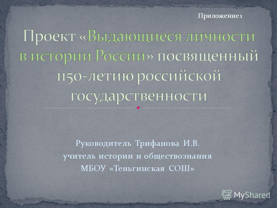 Руководитель Трифанова И.В. учитель истории и обществознания МБОУ «Теньгинская СОШ» Приложение 1