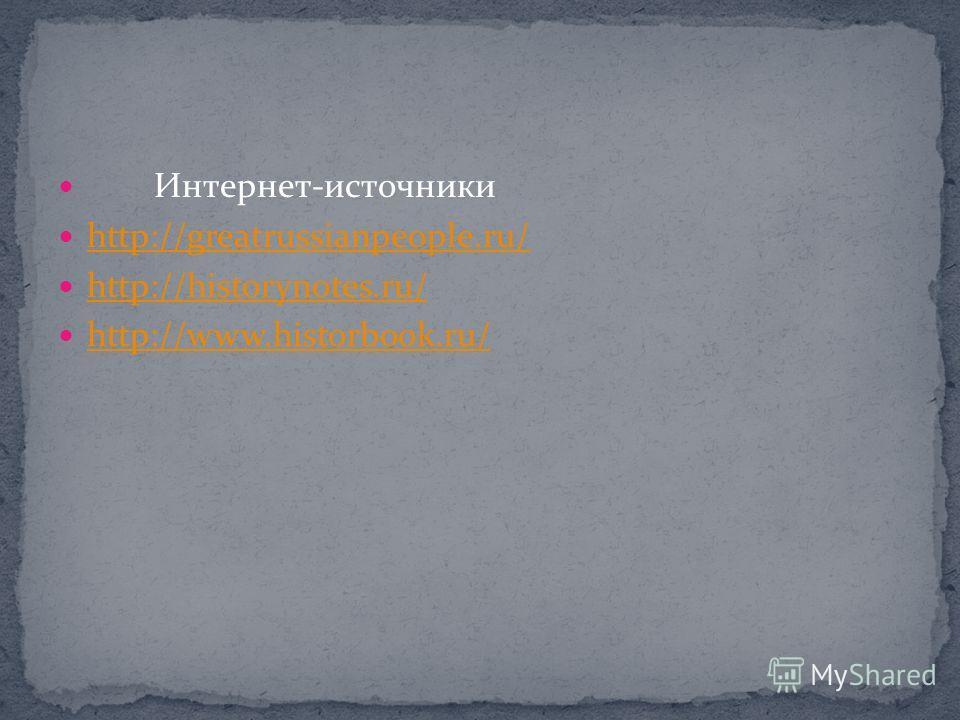 Интернет-источники http://greatrussianpeople.ru/ http://historynotes.ru/ http://www.historbook.ru/