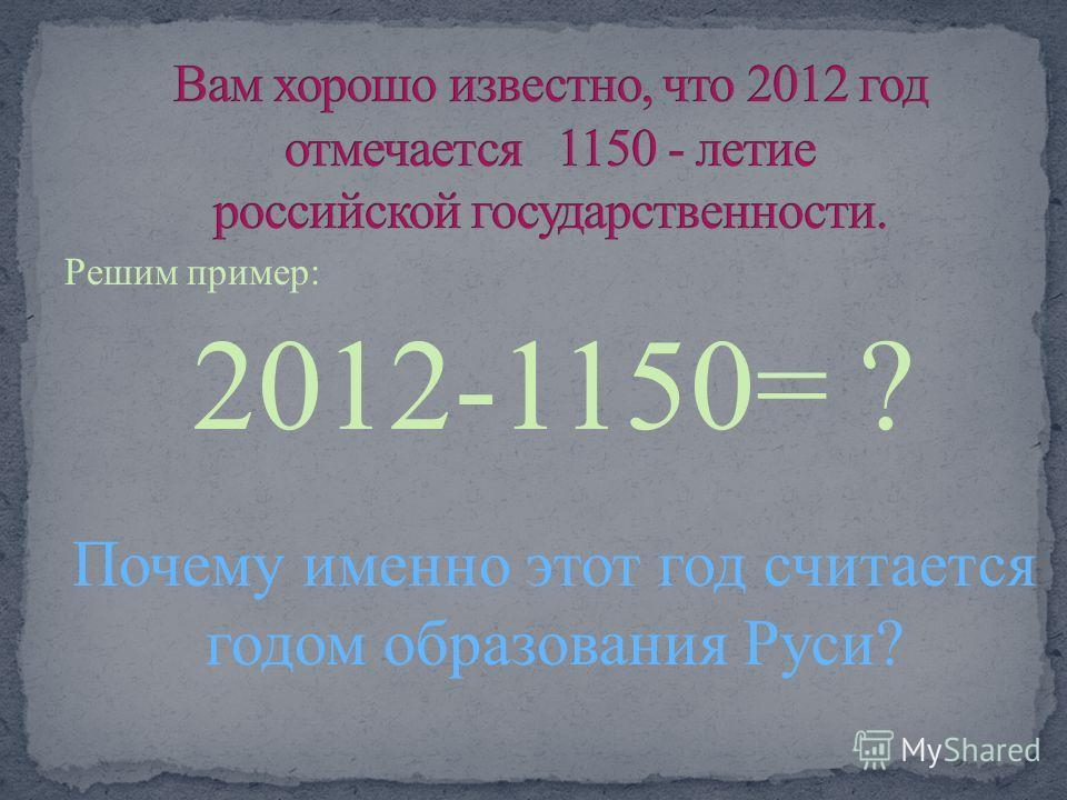 Решим пример: 2012-1150= ? Почему именно этот год считается годом образования Руси?