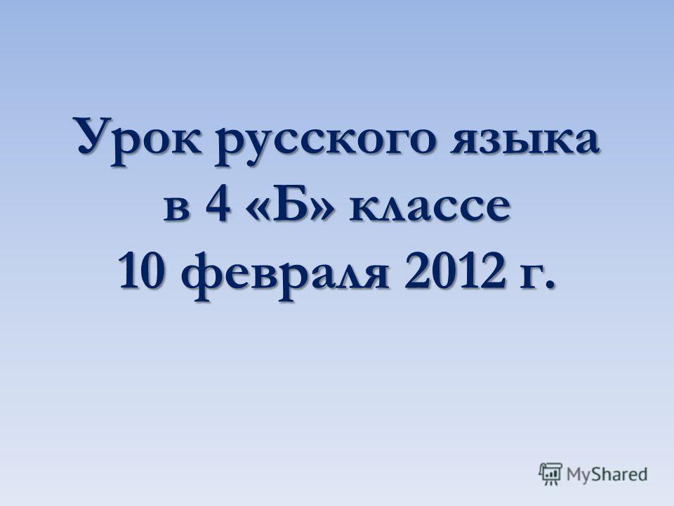 Урок русского языка в 4 «Б» классе 10 февраля 2012 г.