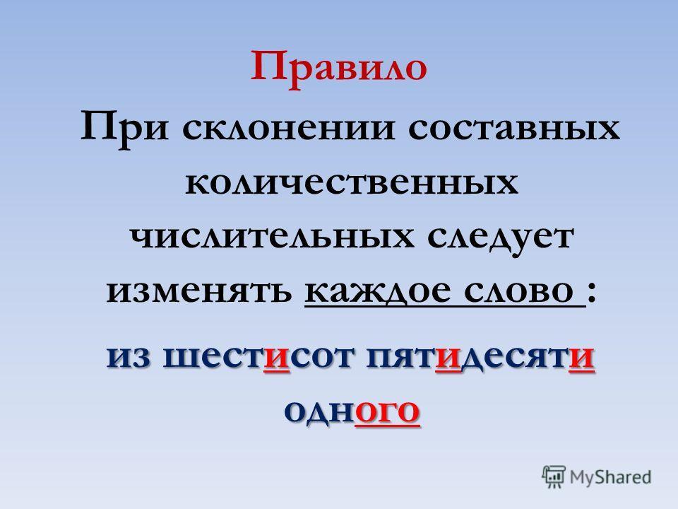 Правило При склонении составных количественных числительных следует изменять каждое слово : из шестисот пятидесяти одного из шестисот пятидесяти одного