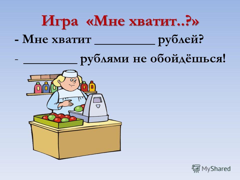 Игра «Мне хватит..?» - Мне хватит _________ рублей? -________ рублями не обойдёшься!