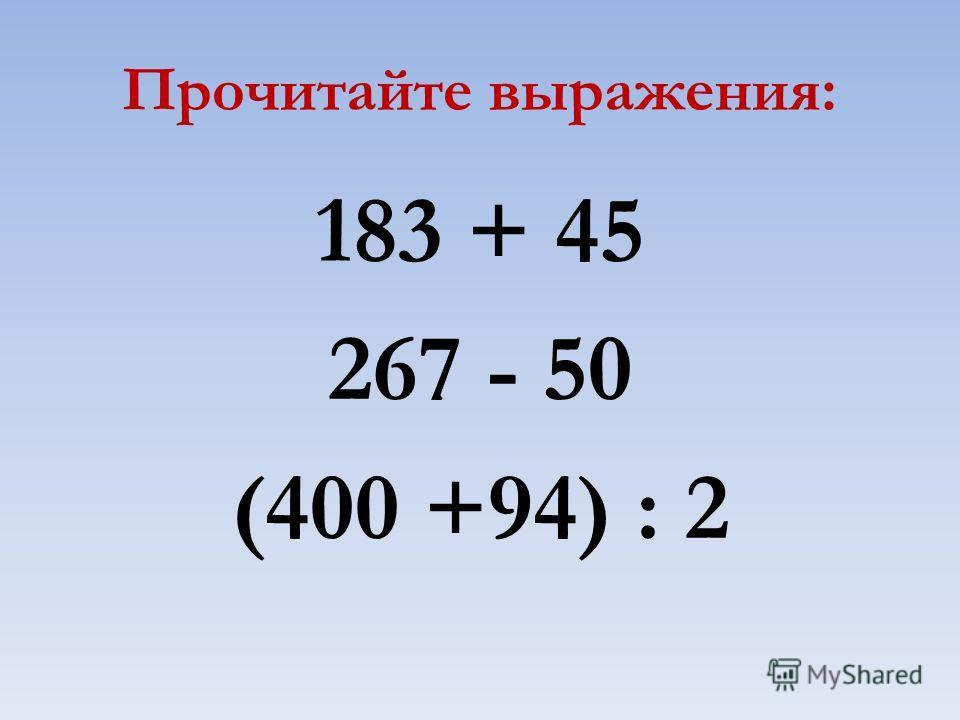 Прочитайте выражения: 183 + 45 267 - 50 (400 +94) : 2